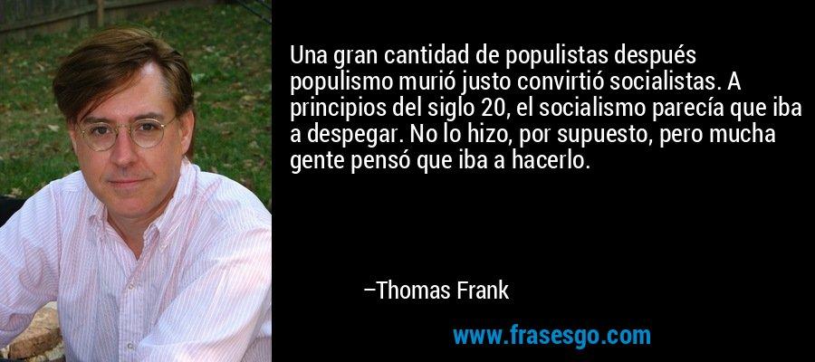 Una gran cantidad de populistas después populismo murió justo convirtió socialistas. A principios del siglo 20, el socialismo parecía que iba a despegar. No lo hizo, por supuesto, pero mucha gente pensó que iba a hacerlo. – Thomas Frank