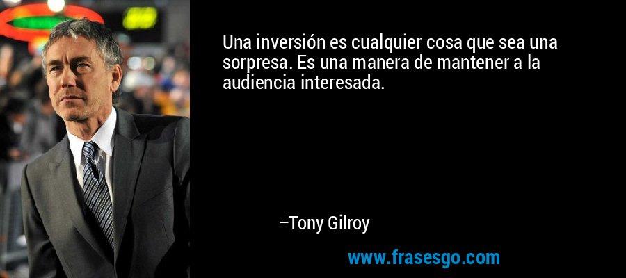 Una inversión es cualquier cosa que sea una sorpresa. Es una manera de mantener a la audiencia interesada. – Tony Gilroy
