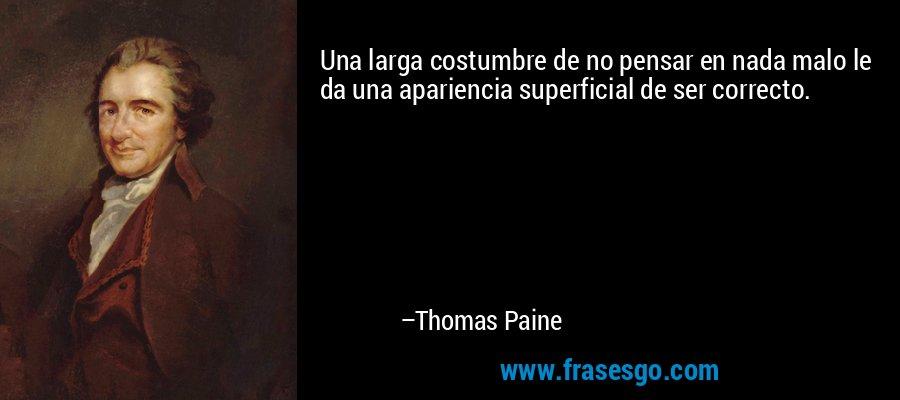 Una larga costumbre de no pensar en nada malo le da una apariencia superficial de ser correcto. – Thomas Paine
