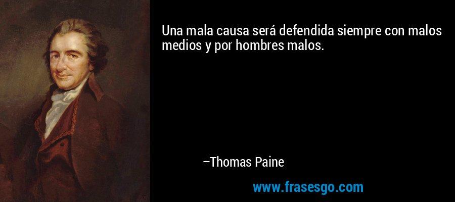 Una mala causa será defendida siempre con malos medios y por hombres malos. – Thomas Paine