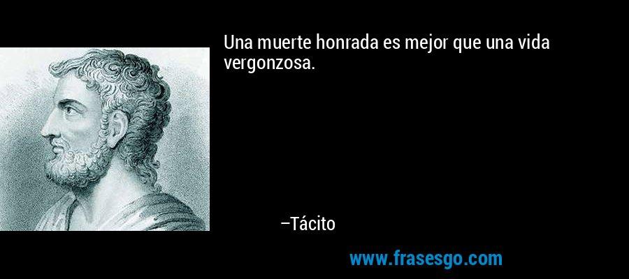 Una muerte honrada es mejor que una vida vergonzosa. – Tácito