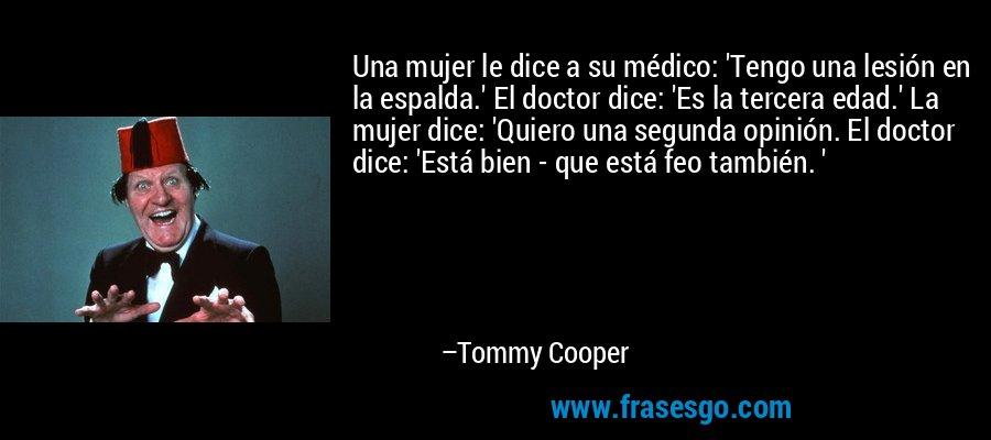 Una mujer le dice a su médico: 'Tengo una lesión en la espalda.' El doctor dice: 'Es la tercera edad.' La mujer dice: 'Quiero una segunda opinión. El doctor dice: 'Está bien - que está feo también. ' – Tommy Cooper