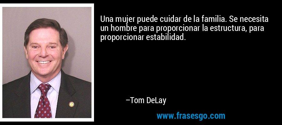 Una mujer puede cuidar de la familia. Se necesita un hombre para proporcionar la estructura, para proporcionar estabilidad. – Tom DeLay