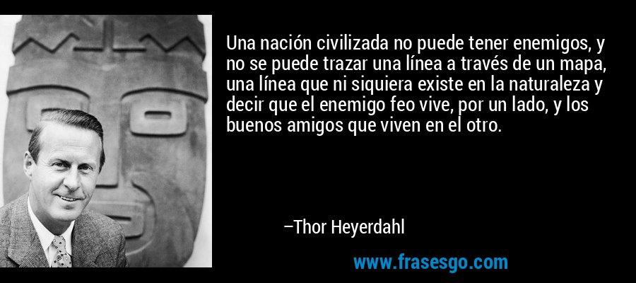 Una nación civilizada no puede tener enemigos, y no se puede trazar una línea a través de un mapa, una línea que ni siquiera existe en la naturaleza y decir que el enemigo feo vive, por un lado, y los buenos amigos que viven en el otro. – Thor Heyerdahl