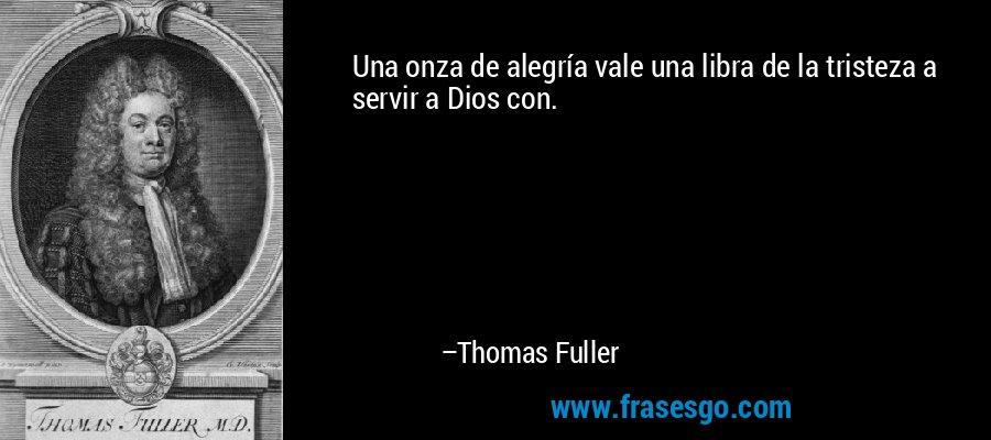 Una onza de alegría vale una libra de la tristeza a servir a Dios con. – Thomas Fuller
