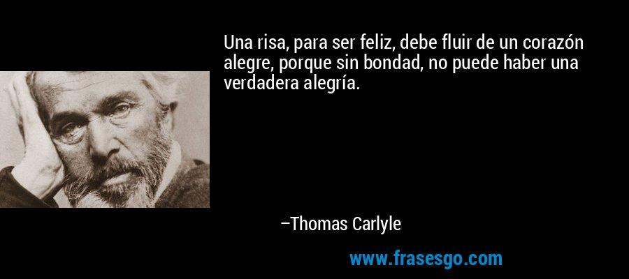 Una risa, para ser feliz, debe fluir de un corazón alegre, porque sin bondad, no puede haber una verdadera alegría. – Thomas Carlyle