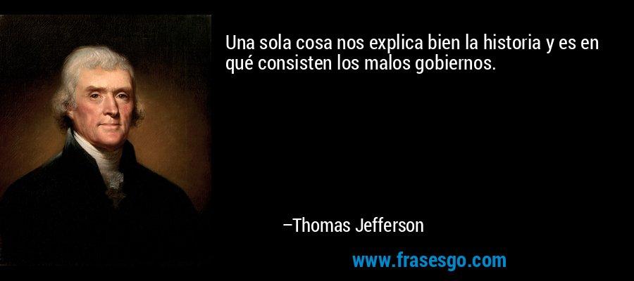 Una sola cosa nos explica bien la historia y es en qué consisten los malos gobiernos. – Thomas Jefferson