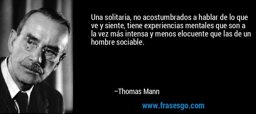 Una solitaria, no acostumbrados a hablar de lo que ve y siente, tiene experiencias mentales que son a la vez más intensa y menos elocuente que las de un hombre sociable. – Thomas Mann