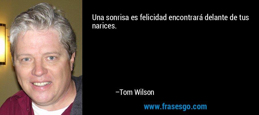 Una sonrisa es felicidad encontrará delante de tus narices. – Tom Wilson