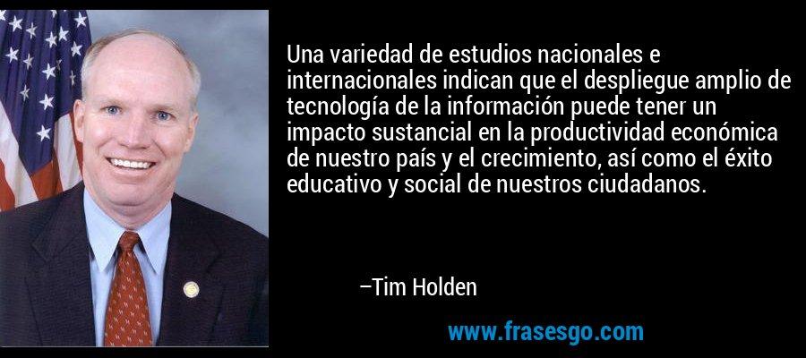 Una variedad de estudios nacionales e internacionales indican que el despliegue amplio de tecnología de la información puede tener un impacto sustancial en la productividad económica de nuestro país y el crecimiento, así como el éxito educativo y social de nuestros ciudadanos. – Tim Holden