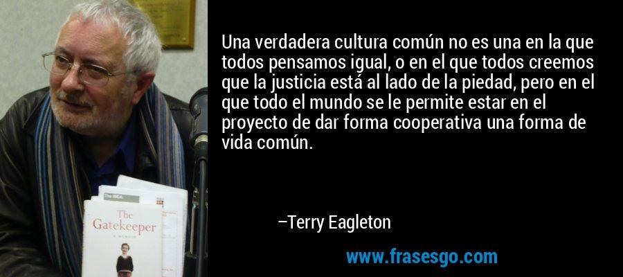 Una verdadera cultura común no es una en la que todos pensamos igual, o en el que todos creemos que la justicia está al lado de la piedad, pero en el que todo el mundo se le permite estar en el proyecto de dar forma cooperativa una forma de vida común. – Terry Eagleton
