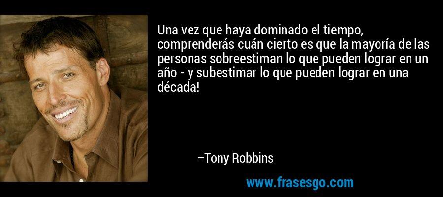 Una vez que haya dominado el tiempo, comprenderás cuán cierto es que la mayoría de las personas sobreestiman lo que pueden lograr en un año - y subestimar lo que pueden lograr en una década! – Tony Robbins
