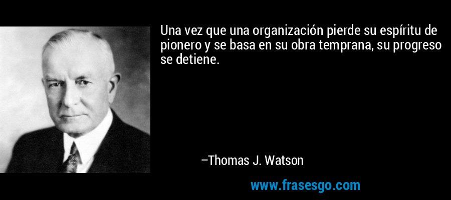 Una vez que una organización pierde su espíritu de pionero y se basa en su obra temprana, su progreso se detiene. – Thomas J. Watson