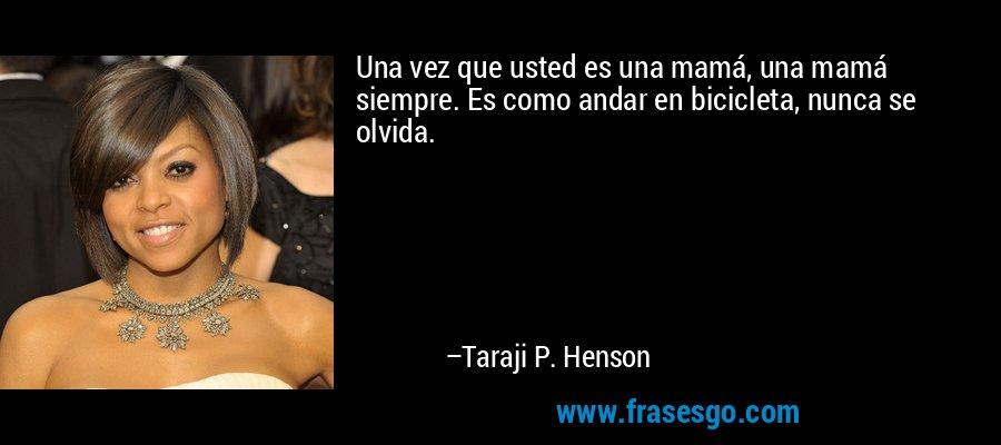 Una vez que usted es una mamá, una mamá siempre. Es como andar en bicicleta, nunca se olvida. – Taraji P. Henson