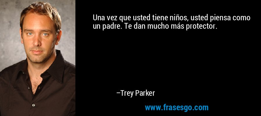 Una vez que usted tiene niños, usted piensa como un padre. Te dan mucho más protector. – Trey Parker