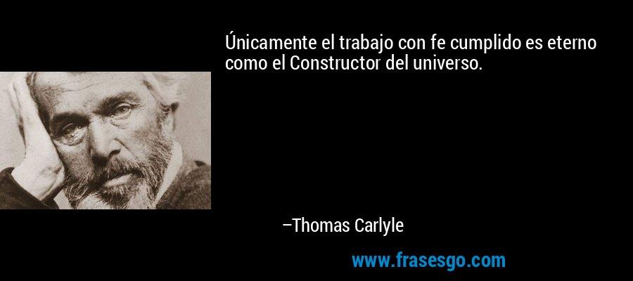 Únicamente el trabajo con fe cumplido es eterno como el Constructor del universo. – Thomas Carlyle