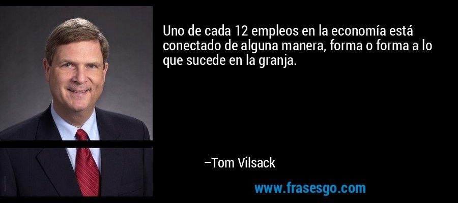 Uno de cada 12 empleos en la economía está conectado de alguna manera, forma o forma a lo que sucede en la granja. – Tom Vilsack