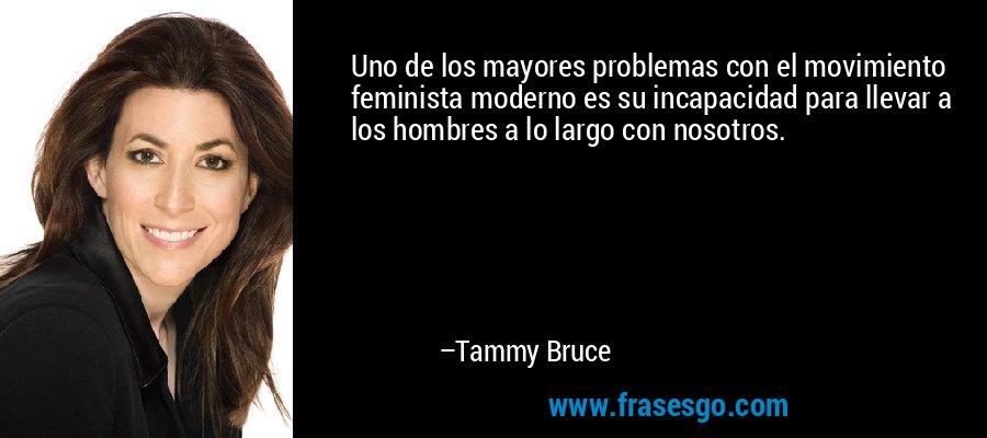 Uno de los mayores problemas con el movimiento feminista moderno es su incapacidad para llevar a los hombres a lo largo con nosotros. – Tammy Bruce