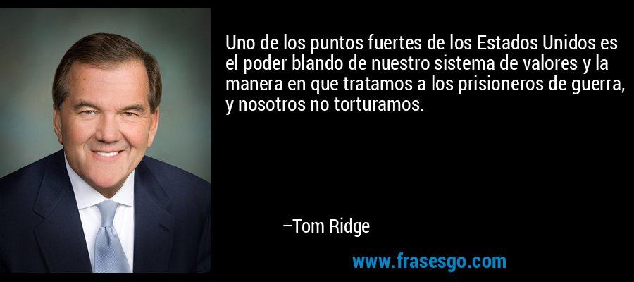 Uno de los puntos fuertes de los Estados Unidos es el poder blando de nuestro sistema de valores y la manera en que tratamos a los prisioneros de guerra, y nosotros no torturamos. – Tom Ridge
