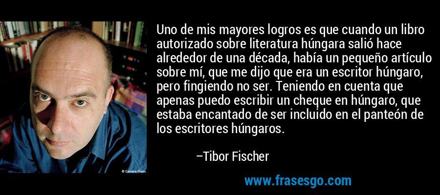 Uno de mis mayores logros es que cuando un libro autorizado sobre literatura húngara salió hace alrededor de una década, había un pequeño artículo sobre mí, que me dijo que era un escritor húngaro, pero fingiendo no ser. Teniendo en cuenta que apenas puedo escribir un cheque en húngaro, que estaba encantado de ser incluido en el panteón de los escritores húngaros. – Tibor Fischer