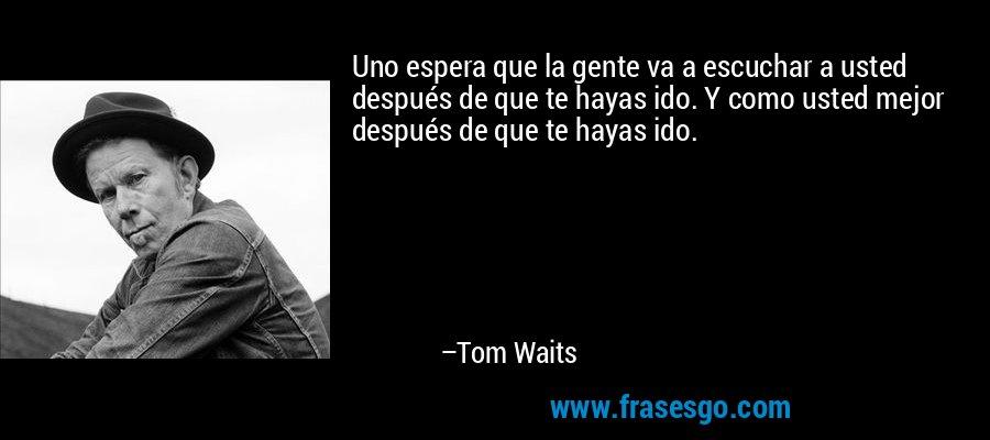 Uno espera que la gente va a escuchar a usted después de que te hayas ido. Y como usted mejor después de que te hayas ido. – Tom Waits