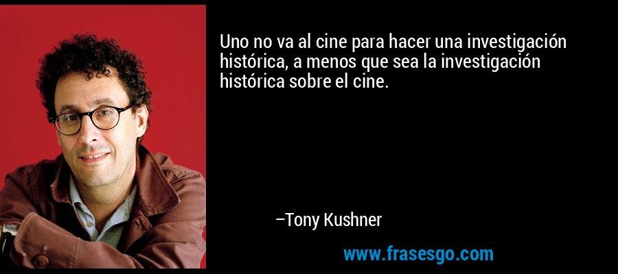 Uno no va al cine para hacer una investigación histórica, a menos que sea la investigación histórica sobre el cine. – Tony Kushner