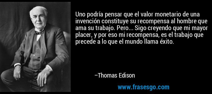 Uno podría pensar que el valor monetario de una invención constituye su recompensa al hombre que ama su trabajo. Pero... Sigo creyendo que mi mayor placer, y por eso mi recompensa, es el trabajo que precede a lo que el mundo llama éxito. – Thomas Edison
