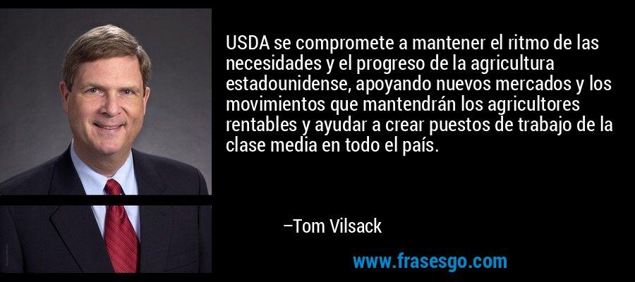 USDA se compromete a mantener el ritmo de las necesidades y el progreso de la agricultura estadounidense, apoyando nuevos mercados y los movimientos que mantendrán los agricultores rentables y ayudar a crear puestos de trabajo de la clase media en todo el país. – Tom Vilsack