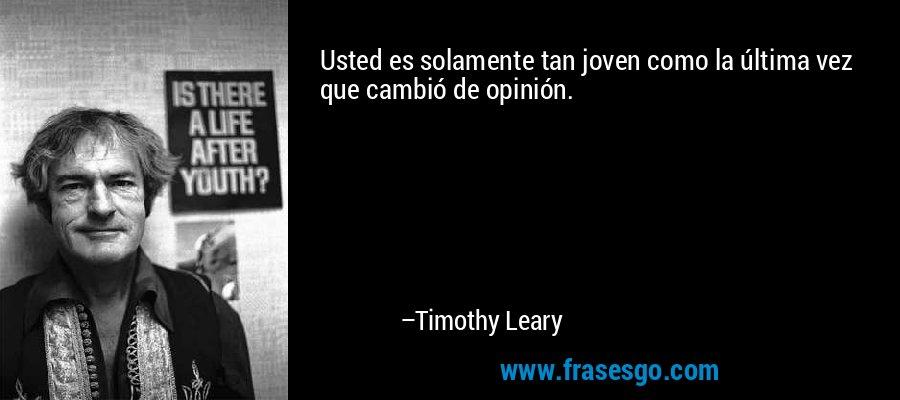 Usted es solamente tan joven como la última vez que cambió de opinión. – Timothy Leary