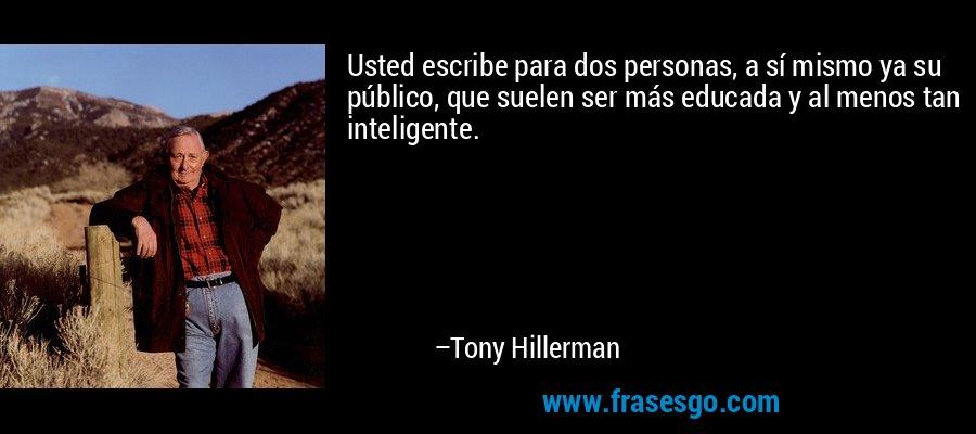 Usted escribe para dos personas, a sí mismo ya su público, que suelen ser más educada y al menos tan inteligente. – Tony Hillerman