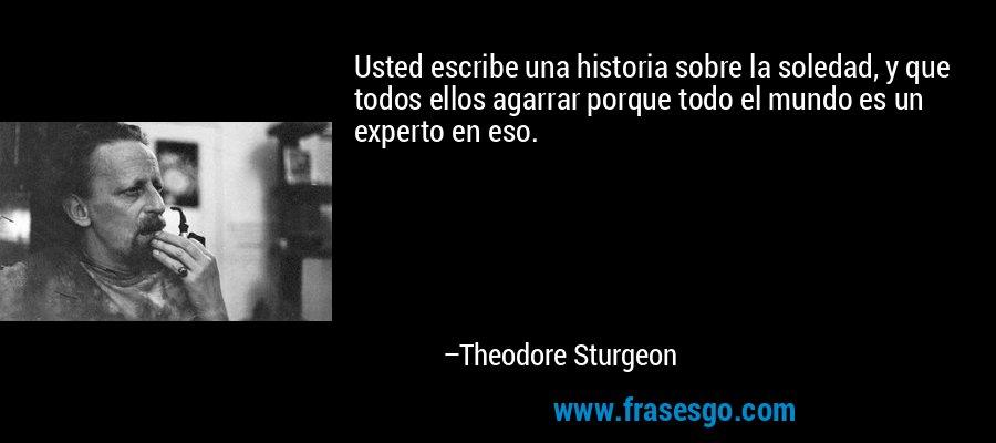 Usted escribe una historia sobre la soledad, y que todos ellos agarrar porque todo el mundo es un experto en eso. – Theodore Sturgeon