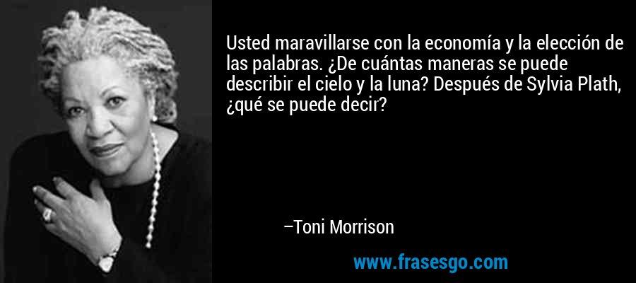Usted maravillarse con la economía y la elección de las palabras. ¿De cuántas maneras se puede describir el cielo y la luna? Después de Sylvia Plath, ¿qué se puede decir? – Toni Morrison