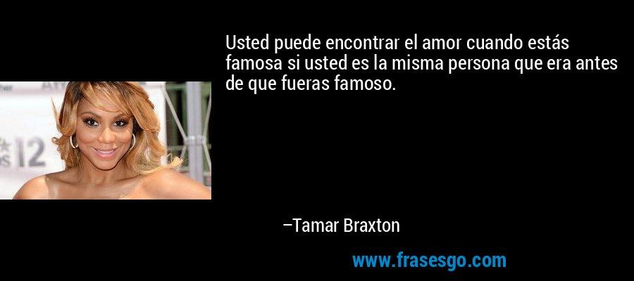 Usted puede encontrar el amor cuando estás famosa si usted es la misma persona que era antes de que fueras famoso. – Tamar Braxton