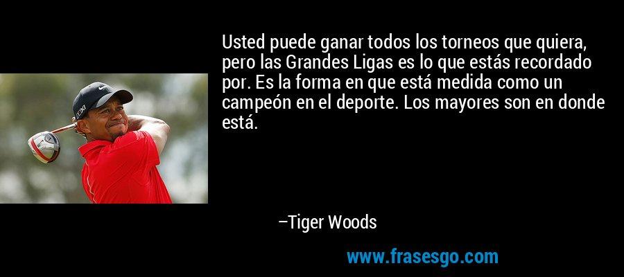 Usted puede ganar todos los torneos que quiera, pero las Grandes Ligas es lo que estás recordado por. Es la forma en que está medida como un campeón en el deporte. Los mayores son en donde está. – Tiger Woods
