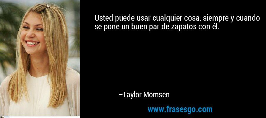Usted puede usar cualquier cosa, siempre y cuando se pone un buen par de zapatos con él. – Taylor Momsen