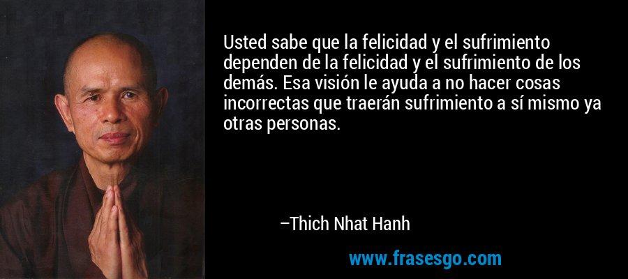 Usted sabe que la felicidad y el sufrimiento dependen de la felicidad y el sufrimiento de los demás. Esa visión le ayuda a no hacer cosas incorrectas que traerán sufrimiento a sí mismo ya otras personas. – Thich Nhat Hanh