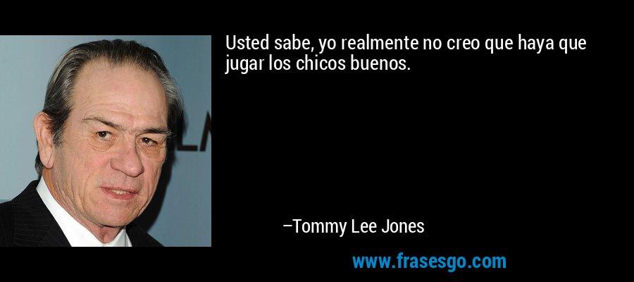 Usted sabe, yo realmente no creo que haya que jugar los chicos buenos. – Tommy Lee Jones
