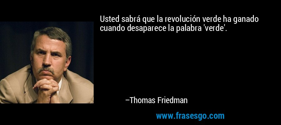 Usted sabrá que la revolución verde ha ganado cuando desaparece la palabra 'verde'. – Thomas Friedman