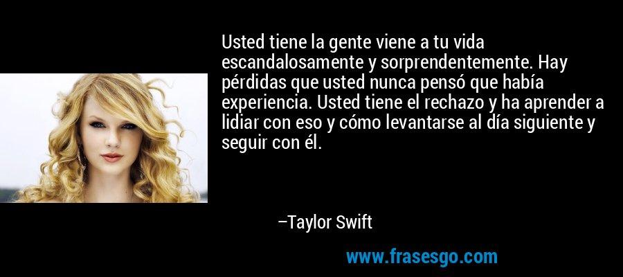 Usted tiene la gente viene a tu vida escandalosamente y sorprendentemente. Hay pérdidas que usted nunca pensó que había experiencia. Usted tiene el rechazo y ha aprender a lidiar con eso y cómo levantarse al día siguiente y seguir con él. – Taylor Swift