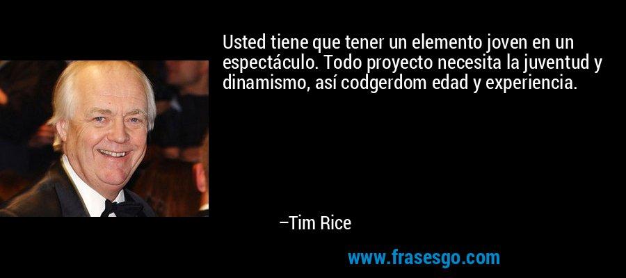 Usted tiene que tener un elemento joven en un espectáculo. Todo proyecto necesita la juventud y dinamismo, así codgerdom edad y experiencia. – Tim Rice