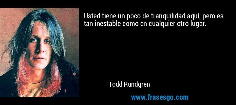 Usted tiene un poco de tranquilidad aquí, pero es tan inestable como en cualquier otro lugar. – Todd Rundgren