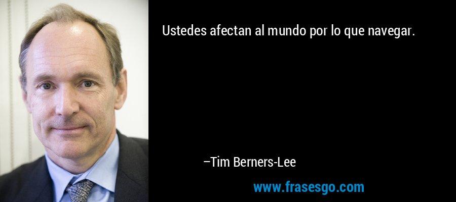 Ustedes afectan al mundo por lo que navegar. – Tim Berners-Lee