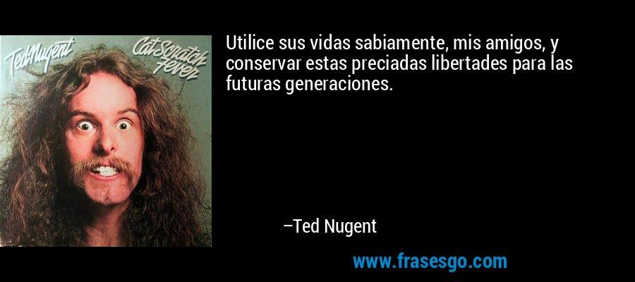 Utilice sus vidas sabiamente, mis amigos, y conservar estas preciadas libertades para las futuras generaciones. – Ted Nugent