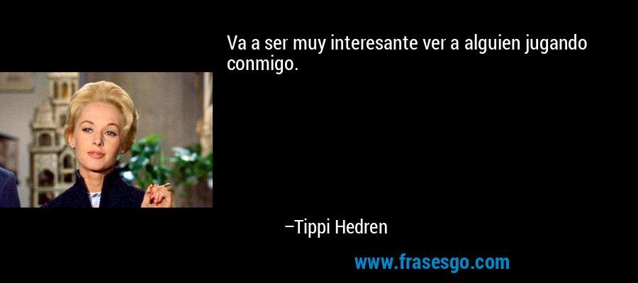 Va a ser muy interesante ver a alguien jugando conmigo. – Tippi Hedren