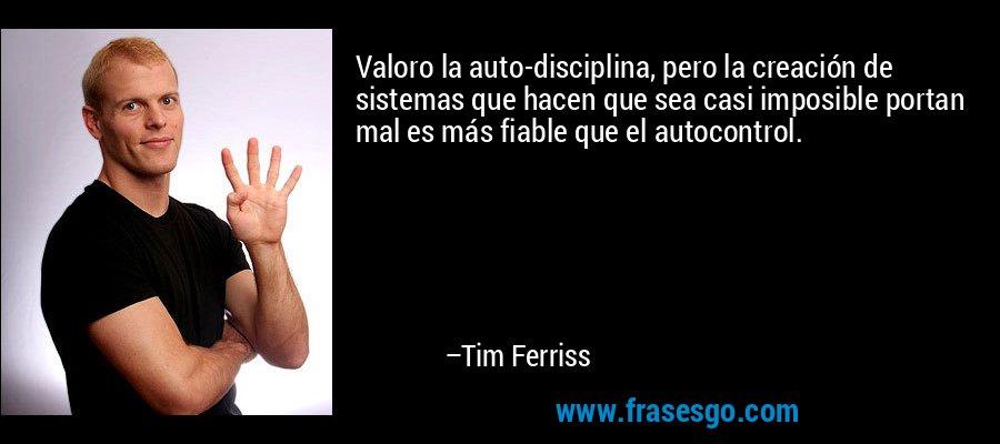 Valoro la auto-disciplina, pero la creación de sistemas que hacen que sea casi imposible portan mal es más fiable que el autocontrol. – Tim Ferriss