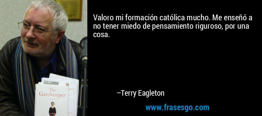 Valoro mi formación católica mucho. Me enseñó a no tener miedo de pensamiento riguroso, por una cosa. – Terry Eagleton