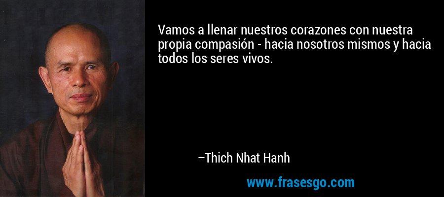 Vamos a llenar nuestros corazones con nuestra propia compasión - hacia nosotros mismos y hacia todos los seres vivos. – Thich Nhat Hanh
