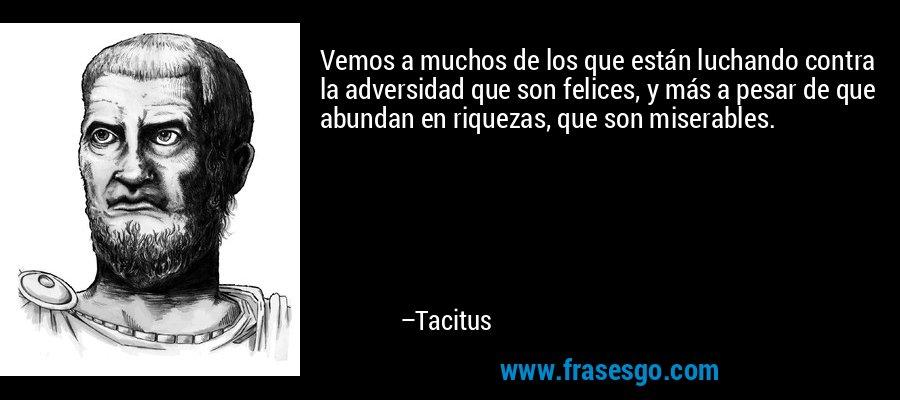 Vemos a muchos de los que están luchando contra la adversidad que son felices, y más a pesar de que abundan en riquezas, que son miserables. – Tacitus