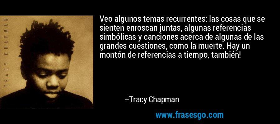 Veo algunos temas recurrentes: las cosas que se sienten enroscan juntas, algunas referencias simbólicas y canciones acerca de algunas de las grandes cuestiones, como la muerte. Hay un montón de referencias a tiempo, también! – Tracy Chapman