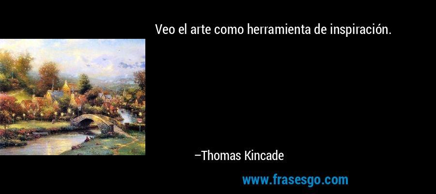 Veo el arte como herramienta de inspiración. – Thomas Kincade